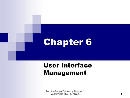 Decision Support System by Simulation Model (Ajarn Chat Chuchuen) 1 Chapter 6 User Interface Management.