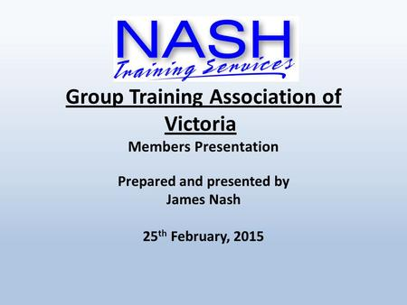 Group Training Association of Victoria Members Presentation Prepared and presented by James Nash 25 th February, 2015.