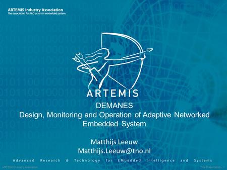 ARTEMIS Industry Association Title Presentation - 1 DEMANES Design, Monitoring and Operation of Adaptive Networked Embedded System Matthijs Leeuw