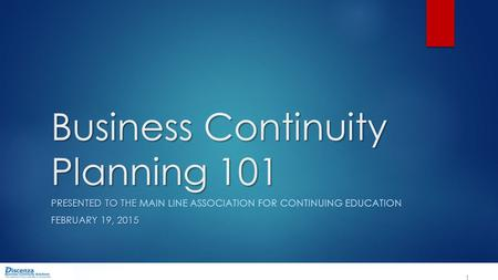 Business Continuity Planning 101 PRESENTED TO THE PRESENTED TO THE MAIN LINE ASSOCIATION FOR CONTINUING EDUCATION FEBRUARY 19, 2015 1.