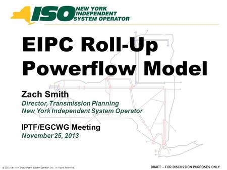 DRAFT – FOR DISCUSSION PURPOSES ONLY © 2013 New York Independent System Operator, Inc. All Rights Reserved. EIPC Roll-Up Powerflow Model Zach Smith Director,