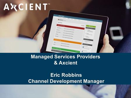 CONFIDENTIAL – DO NOT DISTRIBUTE. Copyright © Axcient, Inc. All Rights Reserved. Managed Services Providers & Axcient Eric Robbins Channel Development.