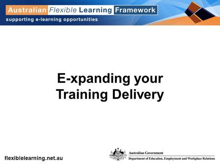 Get into flexible learning flexiblelearning.net.au E-xpanding your Training Delivery.