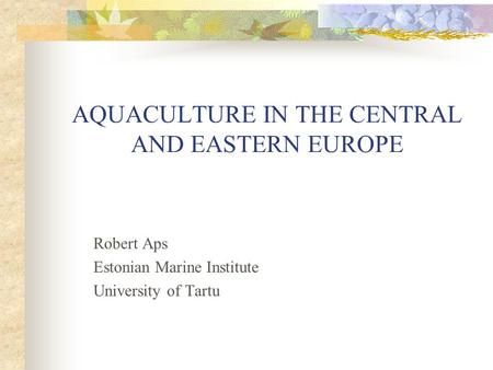 AQUACULTURE IN THE CENTRAL AND EASTERN EUROPE Robert Aps Estonian Marine Institute University of Tartu.