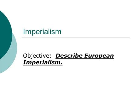 Imperialism Objective: Describe European Imperialism.