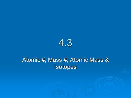 4.3 Atomic #, Mass #, Atomic Mass & Isotopes. Atomic Number  What are the 3 subatomic particles?  Which of the subatomic particles identifies an element?