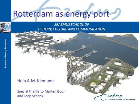 ERASMUS SCHOOL OF HISTORY, CULTURE AND COMMUNICATION Rotterdam as an energy port Rotterdam as energy port Hein A.M. Klemann Special thanks to Marten Boon.