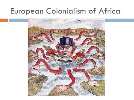 "European Colonialism of Africa.  The ""taking over"" of a weaker country by a stronger one; the use of the weaker country's resources to strengthen and."