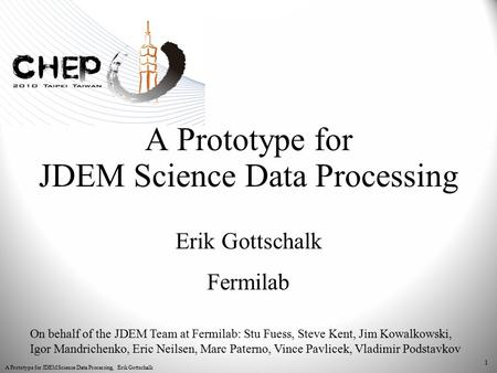 A Prototype for JDEM Science Data Processing, Erik Gottschalk 1 A Prototype for JDEM Science Data Processing Erik Gottschalk Fermilab On behalf of the.