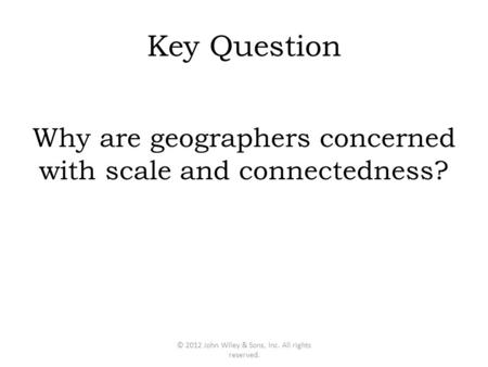 Key Question Why are geographers concerned with scale and connectedness? © 2012 John Wiley & Sons, Inc. All rights reserved.