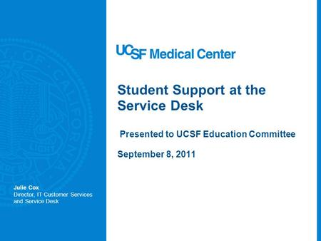 Student Support at the Service Desk Presented to UCSF Education Committee September 8, 2011 Julie Cox Director, IT Customer Services and Service Desk.
