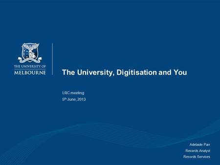 The University, Digitisation and You LRC meeting 5 th June, 2013 Adelaide Parr Records Analyst Records Services.