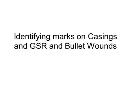 Identifying marks on Casings and GSR and Bullet Wounds.