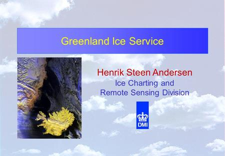 Greenland Ice Service Henrik Steen Andersen Ice Charting and Remote Sensing Division.