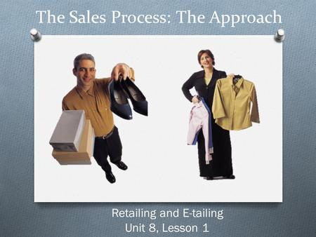 The Sales Process: The Approach Retailing and E-tailing Unit 8, Lesson 1.