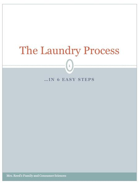 …IN 6 EASY STEPS The Laundry Process 1 Mrs. Reed's Family and Consumer Sciences.