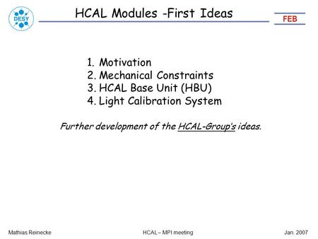 HCAL Modules -First Ideas Mathias ReineckeHCAL – MPI meetingJan. 2007 1.Motivation 2.Mechanical Constraints 3.HCAL Base Unit (HBU) 4.Light Calibration.