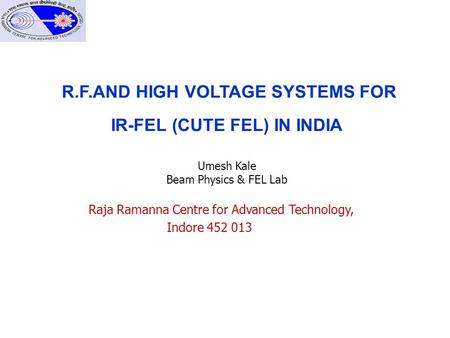 R.F.AND HIGH VOLTAGE SYSTEMS FOR IR-FEL (CUTE FEL) IN INDIA Umesh Kale Beam Physics & FEL Lab Raja Ramanna Centre for Advanced Technology, Indore 452 013.