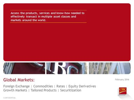 February 2016 CONFIDENTIAL Global Markets: Access the products, services and know-how needed to effectively transact in multiple asset classes and markets.