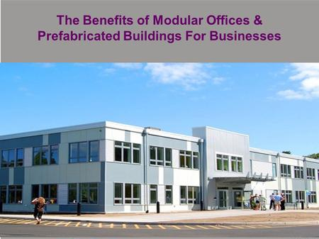 The Benefits of Modular Offices & Prefabricated Buildings For Businesses.