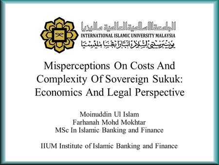Misperceptions On Costs And Complexity Of Sovereign Sukuk: Economics And Legal Perspective Moinuddin Ul Islam Farhanah Mohd Mokhtar MSc In Islamic Banking.