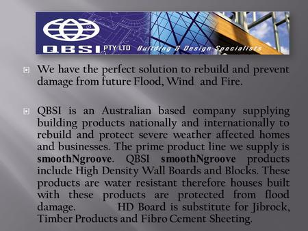  We have the perfect solution to rebuild and prevent damage from future Flood, Wind and Fire.  QBSI is an Australian based company supplying building.