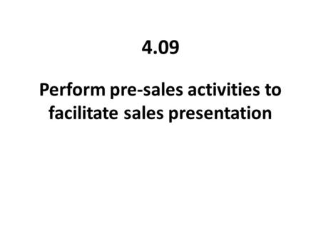 Perform pre-sales activities to facilitate sales presentation 4.09.