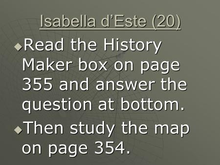 Isabella d'Este (20)  Read the History Maker box on page 355 and answer the question at bottom.  Then study the map on page 354.