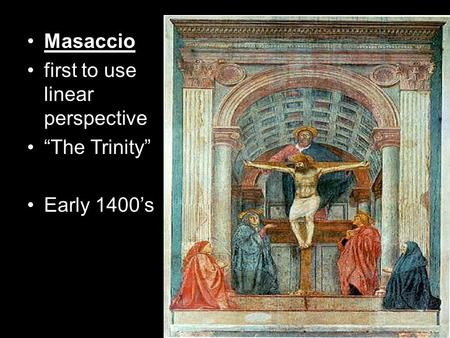 "Masaccio first to use linear perspective ""The Trinity"" Early 1400's."