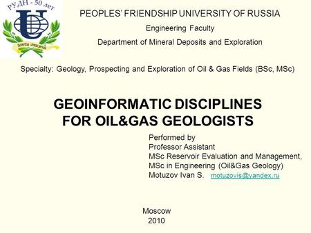 GEOINFORMATIC DISCIPLINES FOR OIL&GAS GEOLOGISTS PEOPLES' FRIENDSHIP UNIVERSITY OF RUSSIA Engineering Faculty Department of Mineral Deposits and Exploration.