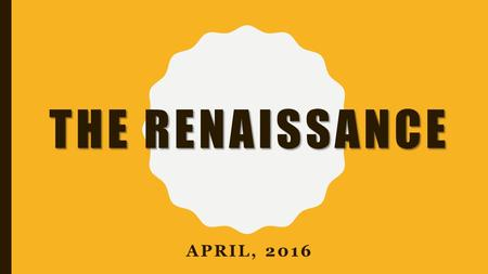 THE RENAISSANCE APRIL, 2016. ESSENTIAL QUESTIONS 1.What caused the Renaissance to begin in Italy? 2.How did humanism influence the development of the.