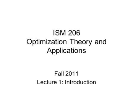 ISM 206 Optimization Theory and Applications Fall 2011 Lecture 1: Introduction.