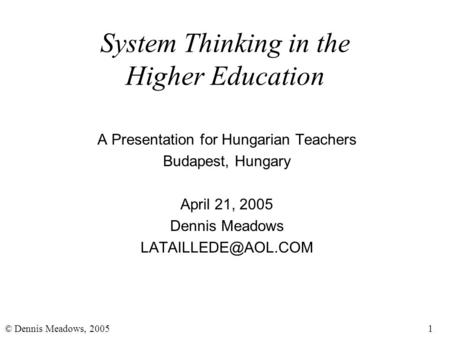 1© Dennis Meadows, 2005 System Thinking in the Higher Education A Presentation for Hungarian Teachers Budapest, Hungary April 21, 2005 Dennis Meadows