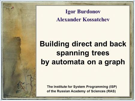 1 Igor Burdonov Alexander Kossatchev Building direct and back spanning trees by automata on a graph The Institute for System Programming (ISP) of the Russian.