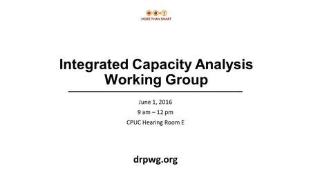 Integrated Capacity Analysis Working Group June 1, 2016 9 am – 12 pm CPUC Hearing Room E drpwg.org.