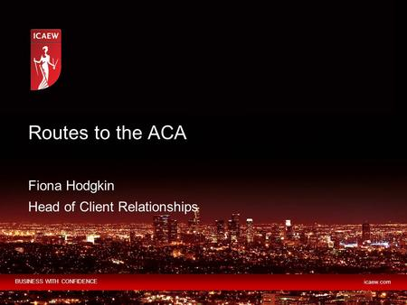 BUSINESS WITH CONFIDENCE icaew.com Routes to the ACA Fiona Hodgkin Head of Client Relationships.