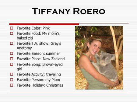 Tiffany Roero  Favorite Color: Pink  Favorite Food: My mom's baked ziti  Favorite T.V. show: Grey's Anatomy  Favorite Season: summer  Favorite Place: