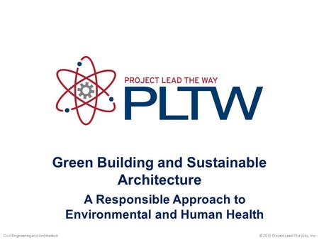 Green Building and Sustainable Architecture © 2010 Project Lead The Way, Inc.Civil Engineering and Architecture A Responsible Approach to Environmental.