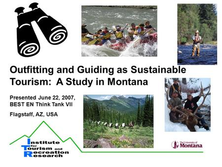 Outfitting and Guiding as Sustainable Tourism: A Study in Montana Presented June 22, 2007, BEST EN Think Tank VII Flagstaff, AZ, USA.