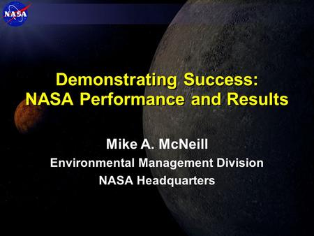 Demonstrating Success: NASA Performance and Results Mike A. McNeill Environmental Management Division NASA Headquarters.