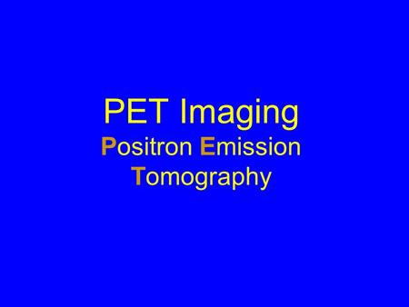 PET Imaging Positron Emission Tomography. Positron is an Anti-particle When a particle and an antiparticle interact they annihilate A.Both particles are.