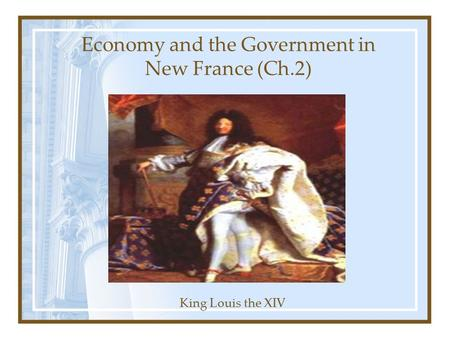 Economy and the Government in New France (Ch.2) King Louis the XIV.