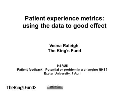 Patient experience metrics: using the data to good effect Veena Raleigh The King's Fund HSRUK Patient feedback: Potential or problem in a changing NHS?