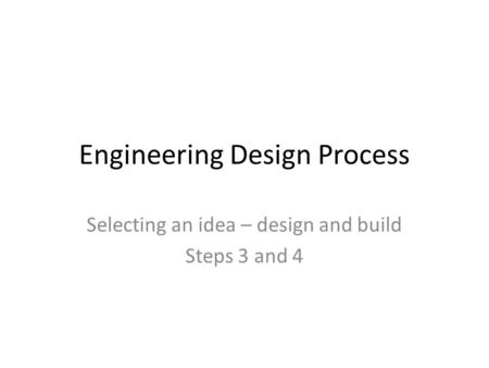 Engineering Design Process Selecting an idea – design and build Steps 3 and 4.