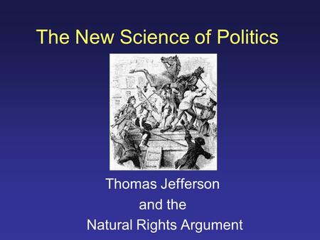 The New Science of Politics Thomas Jefferson and the Natural Rights Argument.