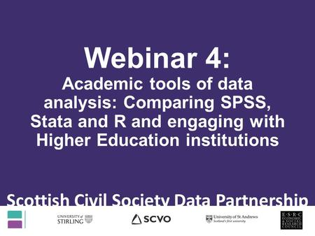 Webinar 4: Academic tools of data analysis: Comparing SPSS, Stata and R and engaging with Higher Education institutions Scottish Civil Society Data Partnership.