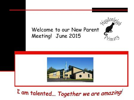 Welcome to our New Parent Meeting! June 2015. Who's who? I am talented. Together we are amazing.