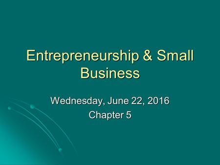 Entrepreneurship & Small Business Wednesday, June 22, 2016Wednesday, June 22, 2016Wednesday, June 22, 2016Wednesday, June 22, 2016 Chapter 5.