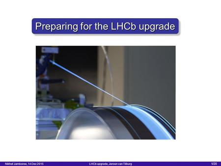 1/20 LHCb upgrade, Jeroen van Tilburg Nikhef Jamboree, 14 Dec 2015 Preparing for the LHCb upgrade.