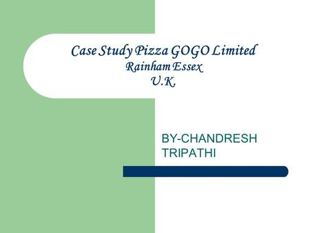 Case Study Pizza GOGO Limited Rainham Essex U.K. BY-CHANDRESH TRIPATHI.
